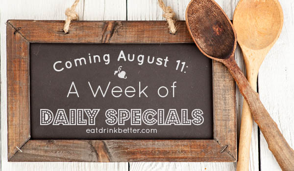 The Week of Daily Specials is Coming 8/11 at EatDrinkBetter.com!