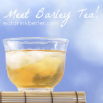 Barley Tea Benefits: Cooling, Cleansing, Delicious