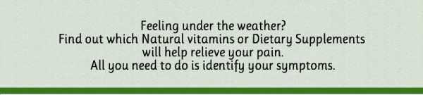 Identify your symptoms and find out which Natural vitamins or Dietary Supplements will help relieve your pain.